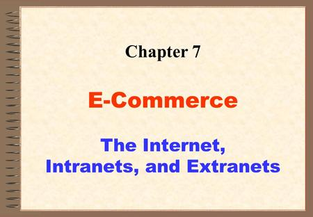1 Chapter 7 E-Commerce The Internet, Intranets, and Extranets.