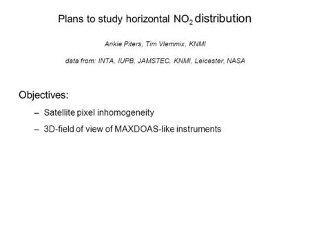 Plans to study horizontal NO 2 distribution Ankie Piters, Tim Vlemmix, KNMI data from: INTA, IUPB, JAMSTEC, KNMI, Leicester, NASA Objectives: –Satellite.