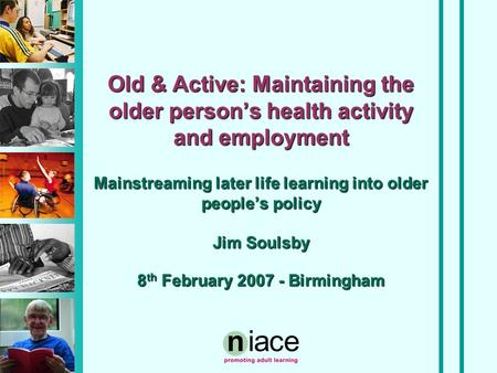 Old & Active: Maintaining the older person's health activity and employment Mainstreaming later life learning into older people's policy Jim Soulsby 8.