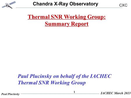 Chandra X-Ray Observatory CXC Paul Plucinsky IACHEC March 2013 1 Thermal SNR Working Group: Summary Report Paul Plucinsky on behalf of the IACHEC Thermal.