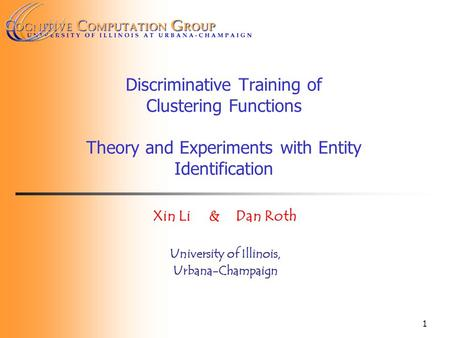 1 Discriminative Training of Clustering Functions <strong>Theory</strong> and Experiments with Entity Identification Xin Li & Dan Roth University of Illinois, Urbana-Champaign.