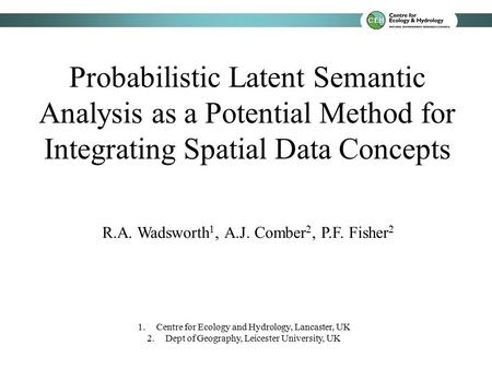 Probabilistic Latent Semantic Analysis as a Potential Method for Integrating Spatial Data Concepts R.A. Wadsworth 1, A.J. Comber 2, P.F. Fisher 2 1.Centre.
