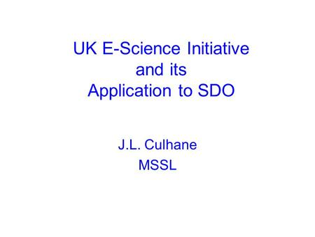 UK E-Science Initiative and its Application to SDO J.L. Culhane MSSL.