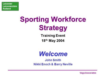 Vaga Associates Leicester Leicestershire Rutland Sporting Workforce Strategy Training Event 18 th May 2004Welcome John Smith Nikki Enoch & Barry Neville.