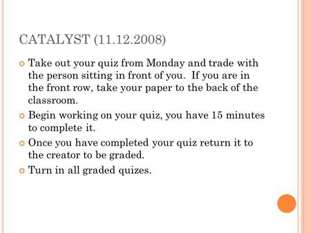 CATALYST (11.12.2008) Take out your quiz from Monday and trade with the person sitting in front of you. If you are in the front row, take your paper to.