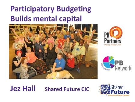 Participatory Budgeting Builds mental capital Jez Hall Shared Future CIC.