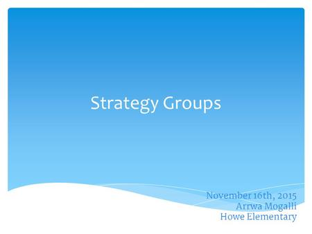November 16th, 2015 Arrwa Mogalli Howe Elementary Strategy Groups.