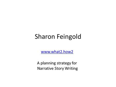 Sharon Feingold www.what2.how2 A planning strategy for Narrative Story Writing.