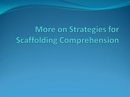More on Strategies for Scaffolding Comprehension