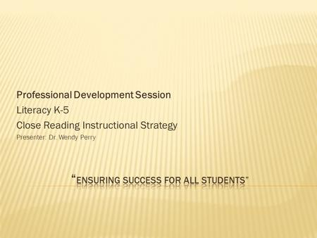 Professional Development Session Literacy K-5 Close Reading Instructional Strategy Presenter: Dr. Wendy Perry.