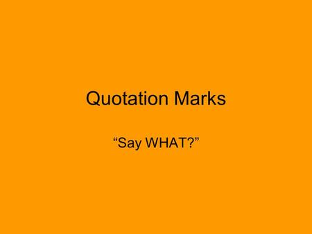 "Quotation Marks ""Say WHAT?"". Use Used to indicate the exact words a person is speaking."