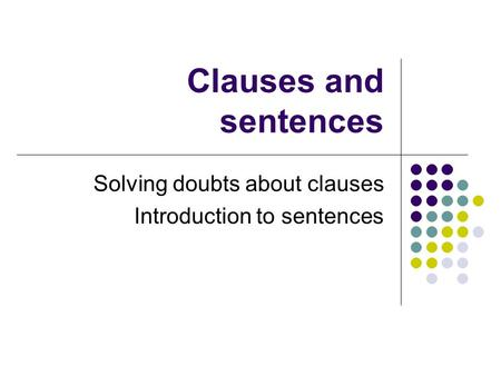Clauses and sentences Solving doubts about clauses Introduction to sentences.