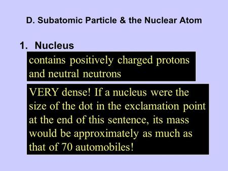 D. Subatomic Particle & the Nuclear Atom 1.Nucleus contains positively charged protons and neutral neutrons VERY dense! If a nucleus were the size of the.