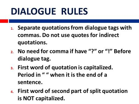 "DIALOGUE RULES 1. Separate quotations from dialogue tags with commas. Do not use quotes for indirect quotations. 2. No need for comma if have ""?"" or ""!"""