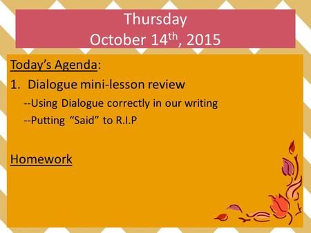 "Thursday October 14 th, 2015 Today's Agenda: 1.Dialogue mini-lesson review --Using Dialogue correctly in our writing --Putting ""Said"" to R.I.P Homework."