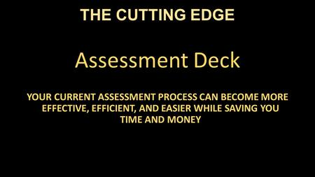 THE CUTTING EDGE Assessment Deck YOUR CURRENT ASSESSMENT PROCESS CAN BECOME MORE EFFECTIVE, EFFICIENT, AND EASIER WHILE SAVING YOU TIME AND MONEY.