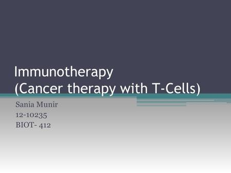 Immunotherapy (Cancer therapy with T-Cells) Sania Munir 12-10235 BIOT- 412.