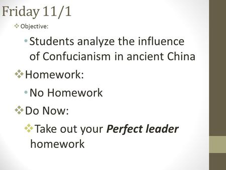 Friday 11/1  Objective: Students analyze the influence of Confucianism in ancient China  Homework: No Homework  Do Now:  Take out your Perfect leader.