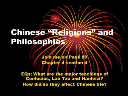 "Chinese ""Religions"" and Philosophies Join me on Page 89 Chapter 4 section 4 EQs: What are the major teachings of Confucius, Lao Tzu and Hanfeizi? How did/do."
