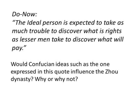 "Do-Now: ""The Ideal person is expected to take as much trouble to discover what is rights as lesser men take to discover what will pay."" Would Confucian."
