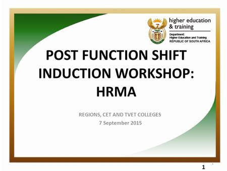 POST FUNCTION SHIFT INDUCTION WORKSHOP: HRMA REGIONS, CET AND TVET COLLEGES 7 September 2015 1 1.