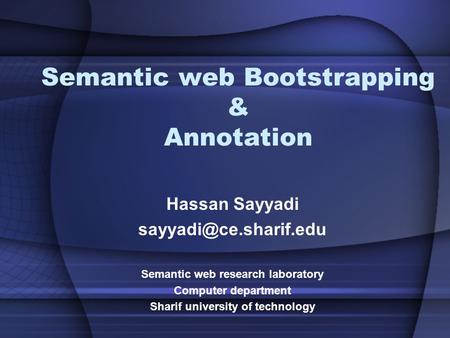 Semantic web Bootstrapping & Annotation Hassan Sayyadi Semantic web research laboratory Computer department Sharif university of.