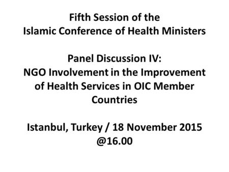 Fifth Session of the Islamic Conference of Health Ministers Panel Discussion IV: NGO Involvement in the Improvement of Health Services in OIC Member Countries.