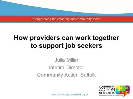How providers can work together to support job seekers Julia Miller Interim Director Community Action Suffolk www.CommunityActionSuffolk.org.uk1.