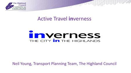 Active Travel inverness Neil Young, Transport Planning Team, The Highland Council.