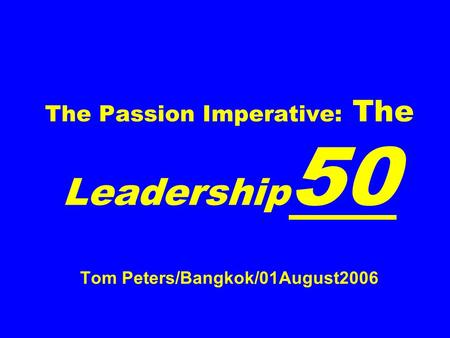 The Passion Imperative: The Leadership 50 Tom Peters/Bangkok/01August2006.