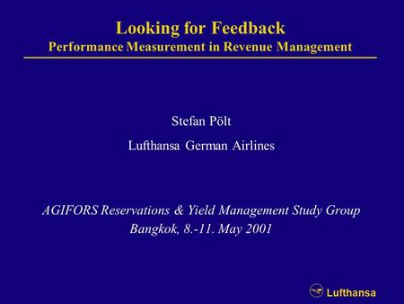 Lufthansa Looking for Feedback Performance Measurement in Revenue Management Stefan Pölt Lufthansa German Airlines AGIFORS Reservations & Yield Management.