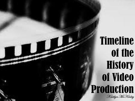 Timeline of the History of Video Production Kaitlyn McKinley.