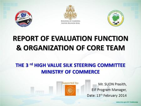 REPORT OF EVALUATION FUNCTION & ORGANIZATION OF CORE TEAM THE 3 rd HIGH VALUE SILK STEERING COMMITTEE MINISTRY OF COMMERCE Mr. SUON Prasith, EIF Program.