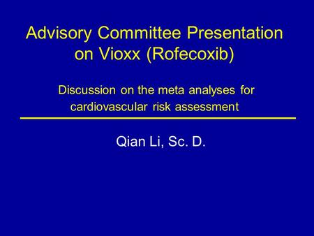 Advisory Committee Presentation on Vioxx (Rofecoxib) Discussion on the meta analyses for cardiovascular risk assessment Qian Li, Sc. D.