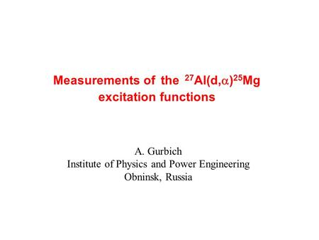 Measurements of the 27 Al(d,  ) 25 Mg excitation functions A. Gurbich Institute of Physics and Power Engineering Obninsk, Russia.