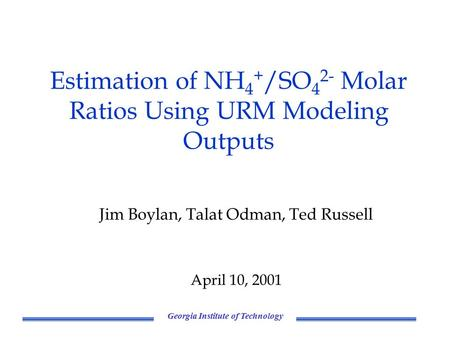 Georgia Institute of Technology Estimation of NH 4 + /SO 4 2- Molar Ratios Using URM Modeling Outputs Jim Boylan, Talat Odman, Ted Russell April 10, 2001.