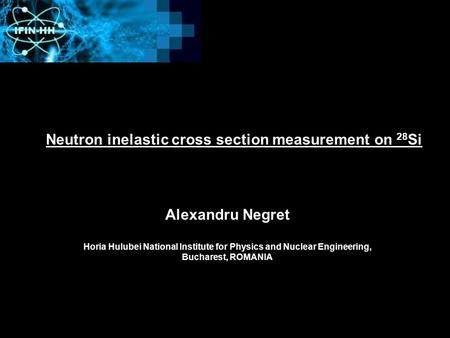 Neutron inelastic cross section measurement on 28 Si Alexandru Negret Horia Hulubei National Institute for Physics and Nuclear Engineering, Bucharest,