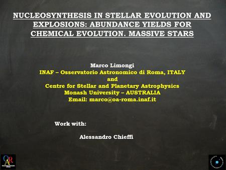 NUCLEOSYNTHESIS IN STELLAR EVOLUTION AND EXPLOSIONS: ABUNDANCE YIELDS FOR CHEMICAL EVOLUTION. MASSIVE STARS Marco Limongi INAF – Osservatorio Astronomico.