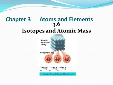Chapter 3Atoms and Elements 3.6 Isotopes and Atomic Mass 1  24 Mg 25 Mg 26 Mg 12 12 12 Copyright © 2009 by Pearson Education, Inc.
