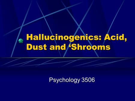 Hallucinogenics: Acid, Dust and 'Shrooms Psychology 3506.