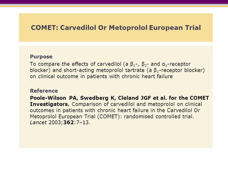 COMET: Carvedilol Or Metoprolol European Trial Purpose To compare the effects of carvedilol (a β 1 -, β 2 - and α 1 -receptor blocker) and short-acting.