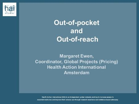 Out-of-pocket and Out-of-reach Margaret Ewen, Coordinator, Global Projects (Pricing) Health Action International Amsterdam.