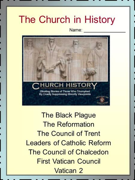 The Church in History The Black Plague The Reformation The Council of Trent Leaders of Catholic Reform The Council of Chalcedon First Vatican Council Vatican.