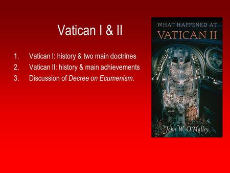 Vatican I & II 1.Vatican I: history & two main doctrines 2.Vatican II: history & main achievements 3.Discussion of Decree on Ecumenism.