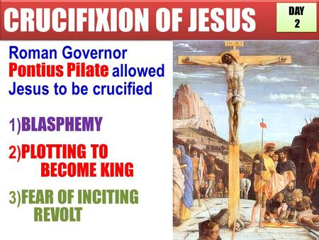CRUCIFIXION OF JESUS Roman Governor Pontius Pilate allowed Jesus to be crucified 1) BLASPHEMY 2) PLOTTING TO BECOME KING 3) FEAR OF INCITING REVOLT DAY.