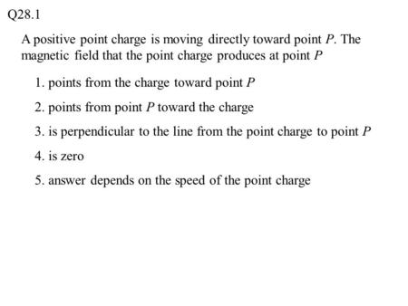 A positive point charge is moving directly toward point P. The magnetic field that the point charge produces at point P Q28.1 1. points from the charge.