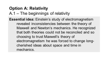 Essential idea: Einstein's study of electromagnetism revealed inconsistencies between the theory of Maxwell and Newton's mechanics. He recognized that.