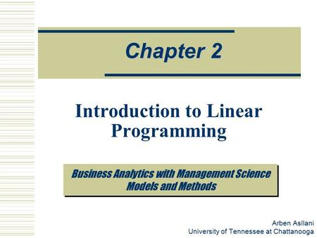 Arben Asllani University of Tennessee at Chattanooga Business Analytics with Management Science Models and Methods Chapter 2 Introduction to Linear Programming.