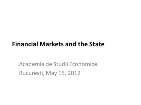 Financial Markets and the State Academia de Studii Economice Bucuresti, May 15, 2012.