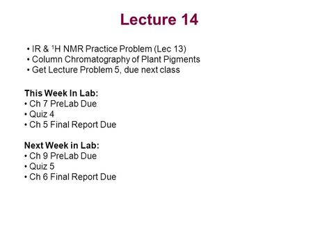 Lecture 14 IR & 1 H NMR Practice Problem (Lec 13) Column Chromatography of Plant Pigments Get Lecture Problem 5, due next class This Week In Lab: Ch 7.